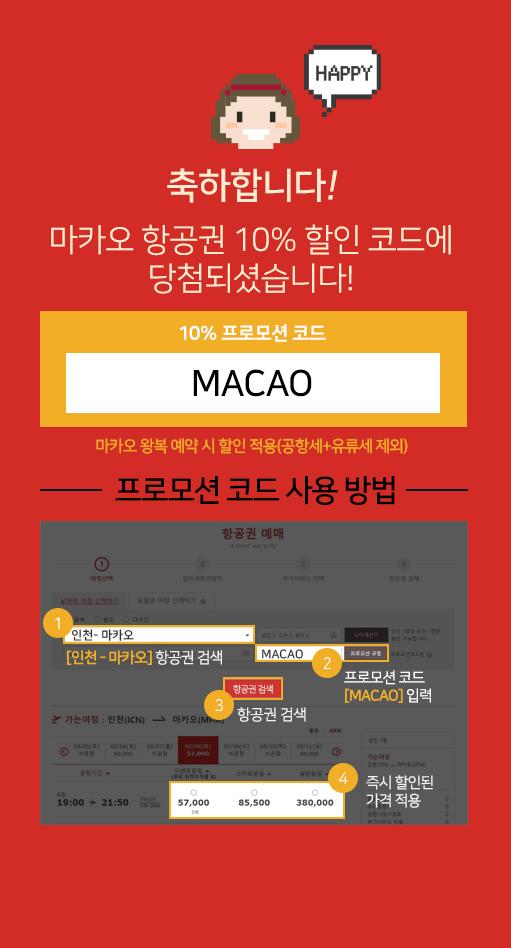 정답입니다 10%프로모션코드 MACAO 프로모션코드 사용방법 마카오항공권예약시작 다음단계 프로모션코드란에 MACAO 입력 다음단계 10%할인받고결제완료
